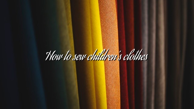 How to sew children's clothes