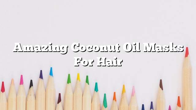 Amazing coconut oil masks for hair