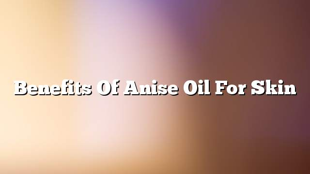 Benefits of anise oil for skin