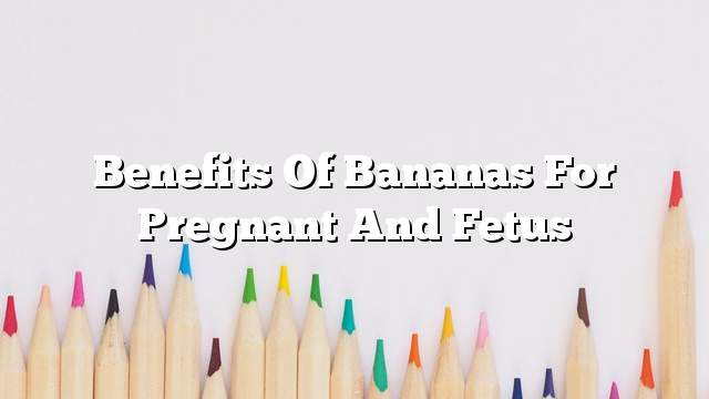 Benefits of bananas for pregnant and fetus