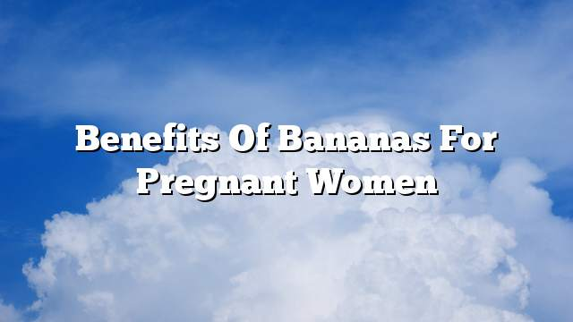 Benefits of bananas for pregnant women