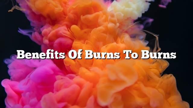 Benefits of burns to burns