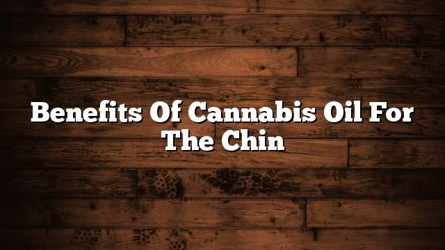 Benefits of cannabis oil for the chin