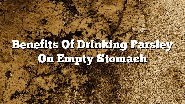Benefits of drinking parsley on empty stomach