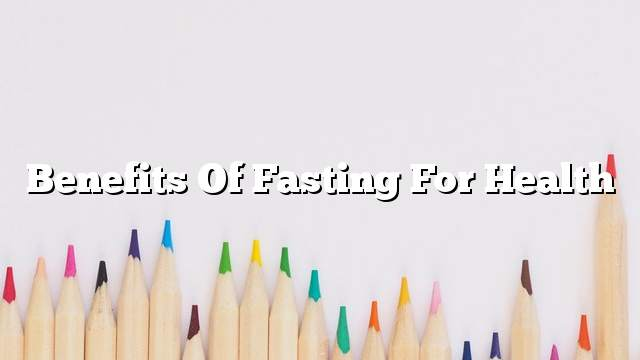 Benefits of fasting for health