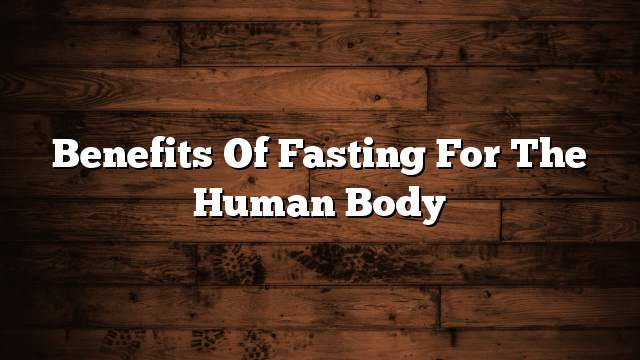 Benefits of fasting for the human body
