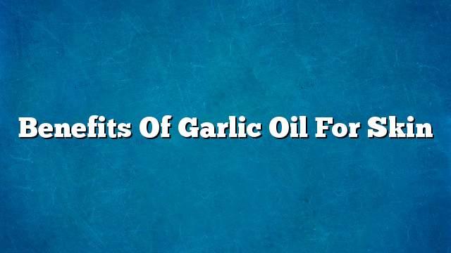 Benefits of garlic oil for skin