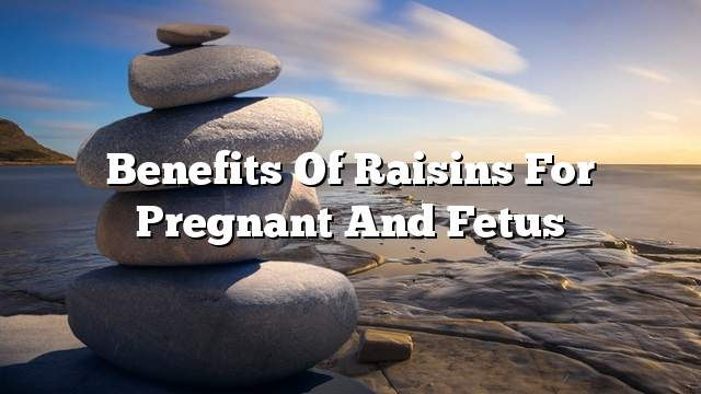 Benefits of raisins for pregnant and fetus