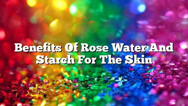 Benefits of rose water and starch for the skin