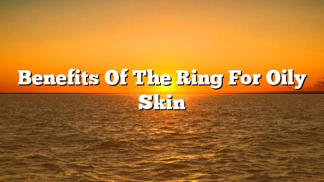 Benefits of the ring for oily skin