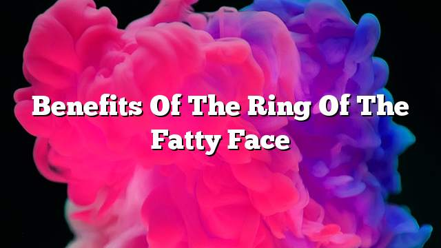 Benefits of the ring of the fatty face