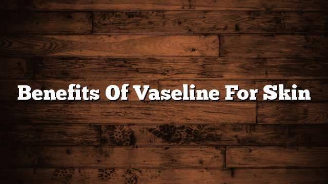 Benefits of Vaseline for Skin
