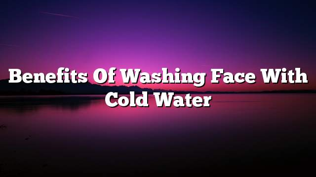 Benefits of washing face with cold water