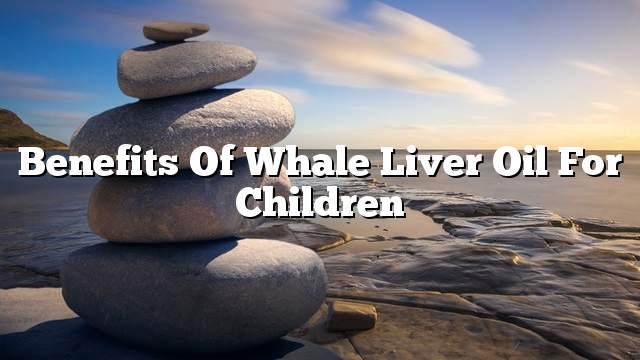 Benefits of whale liver oil for children