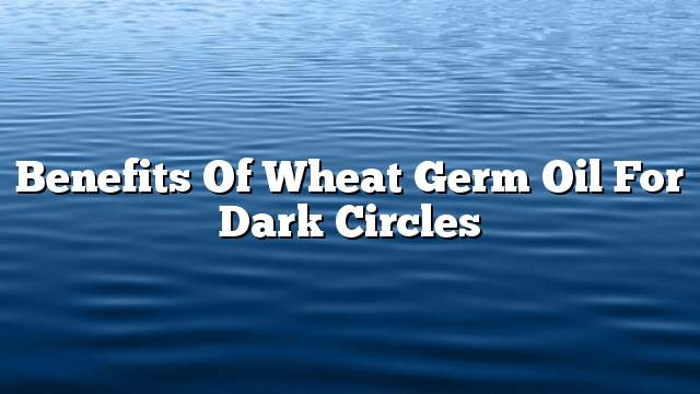 Benefits of wheat germ oil for dark circles