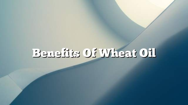 Benefits of Wheat Oil