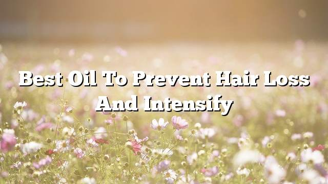 Best oil to prevent hair loss and intensify