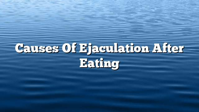 Causes of ejaculation after eating