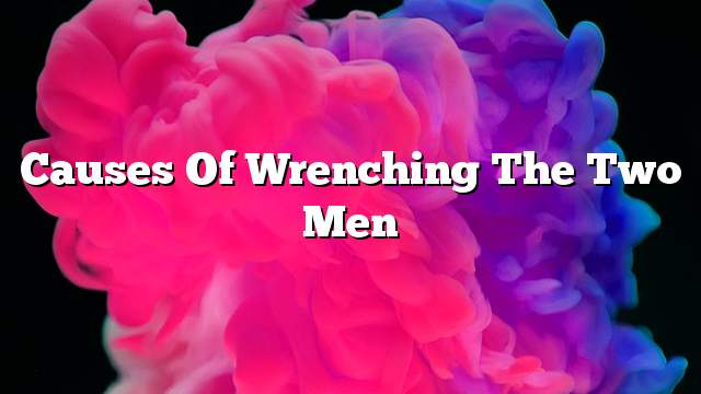 Causes of wrenching the two men
