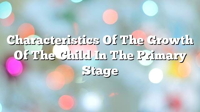 Characteristics of the growth of the child in the primary stage