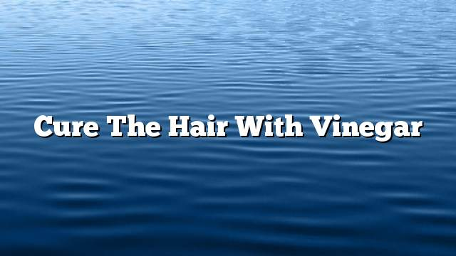 Cure the hair with vinegar