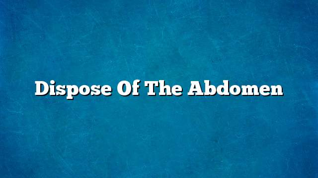 Dispose of the abdomen