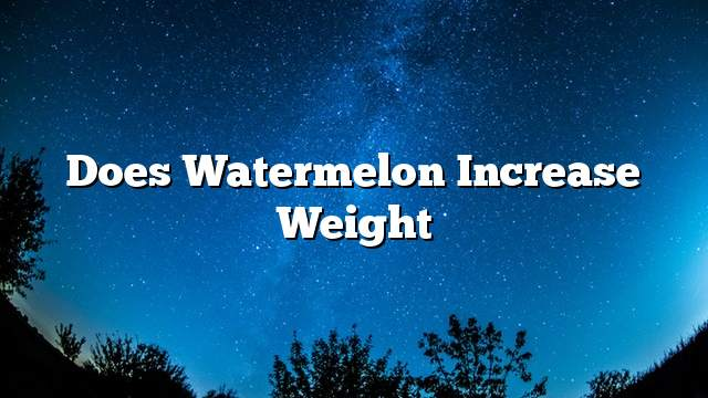 Does watermelon increase weight