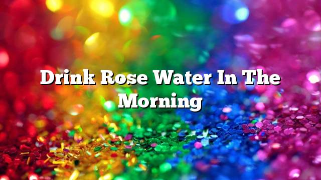 Drink rose water in the morning