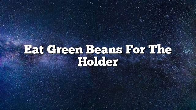 Eat green beans for the holder