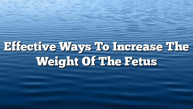Effective ways to increase the weight of the fetus