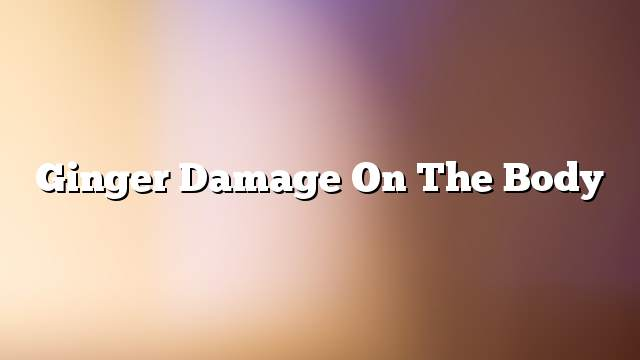 Ginger damage on the body