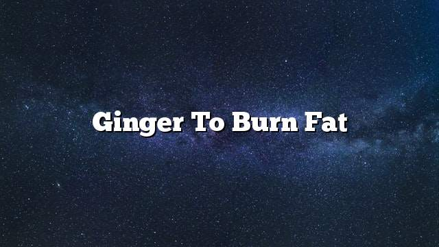 Ginger to burn fat