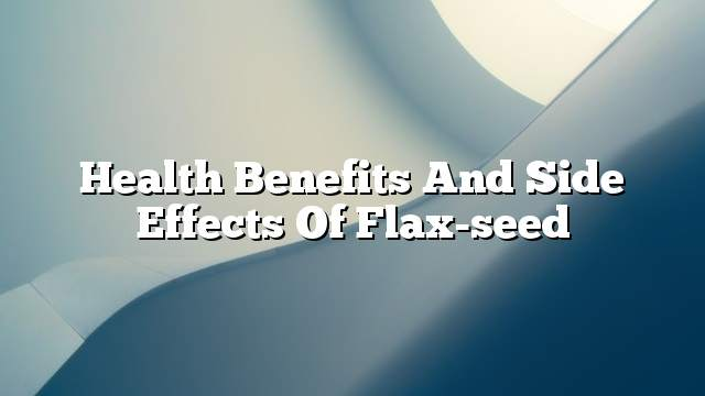 Health benefits and side effects of flax-seed