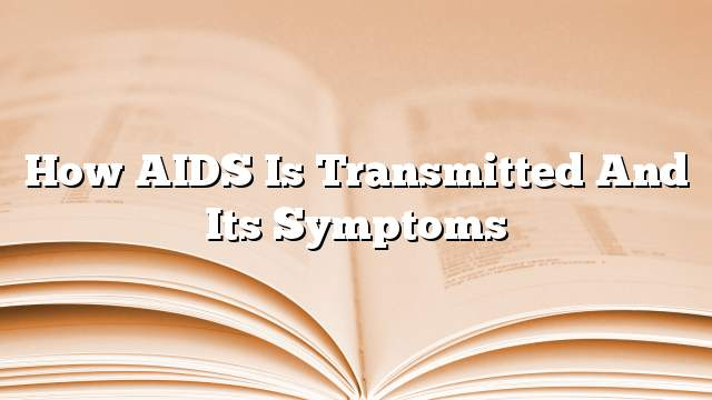 How AIDS is transmitted and its symptoms