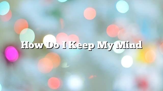 How do I keep my mind