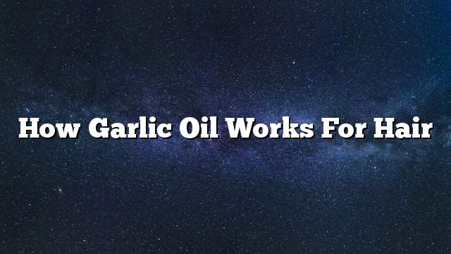 How Garlic Oil Works For Hair