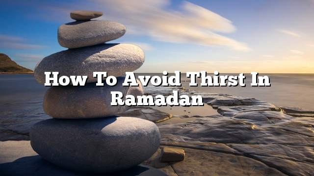 How to avoid thirst in Ramadan