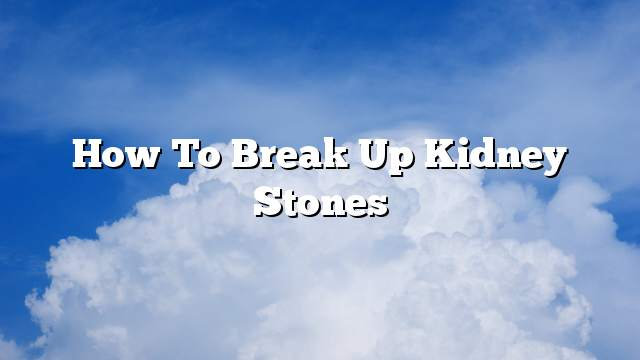 How to break up kidney stones