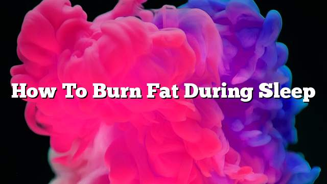 How to burn fat during sleep