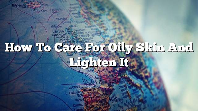 How to Care for Oily Skin and Lighten it