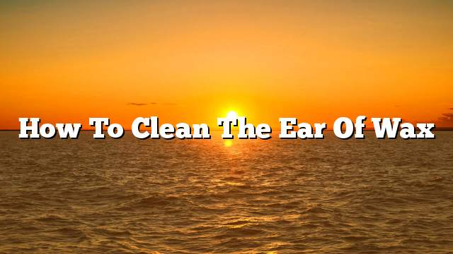 How to clean the ear of wax