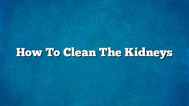 How to clean the kidneys
