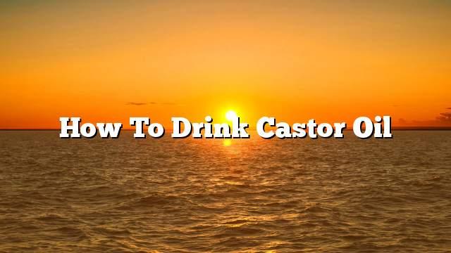 How to drink castor oil