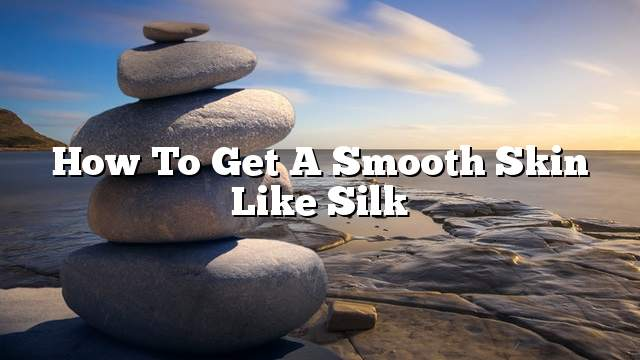How to get a smooth skin like silk