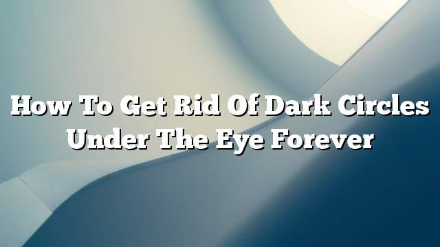 How to get rid of dark circles under the eye forever