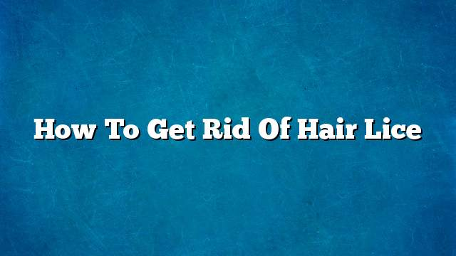 How to get rid of hair lice