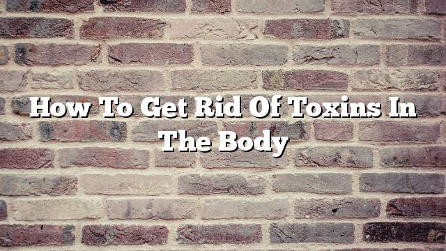 How to get rid of toxins in the body