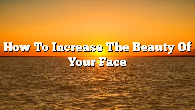How to increase the beauty of your face