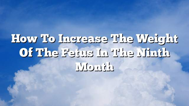 How to increase the weight of the fetus in the ninth month