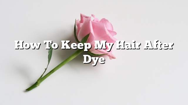 How to keep my hair after dye